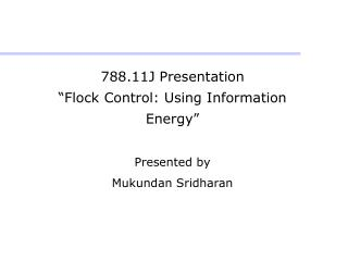 "788.11J Presentation ""Flock Control: Using Information Energy"" Presented by  Mukundan Sridharan"