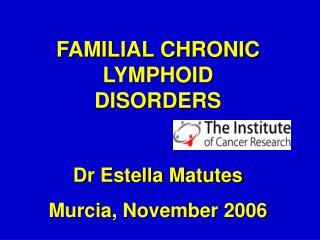 FAMILIAL CHRONIC LYMPHOID DISORDERS Dr Estella Matutes Murcia, November 2006