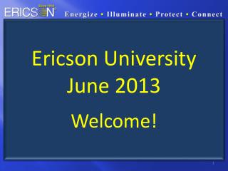 Ericson University June 2013 Welcome!