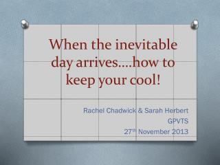 When the inevitable day arrives….how to keep your cool!
