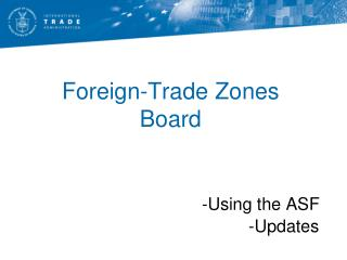 Foreign-Trade Zones  Board -Using the ASF                                                -Updates
