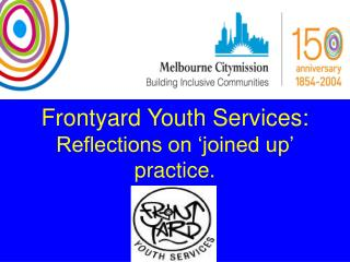 Frontyard Youth Services: Reflections on 'joined up' practice.
