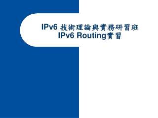IPv6  技術理論與實務研習班  IPv6 Routing 實習