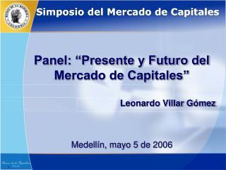 Panel: �Presente y Futuro del Mercado de Capitales� Leonardo Villar G�mez Medell�n, mayo 5 de 2006
