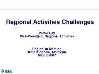 Pedro Ray Vice-President, Regional Activities Region 10 Meeting Kota Kinabalu, Malaysia March 2007