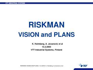 RISKMAN VISION and PLANS K. Holmberg, A. Jovanovic et al 13.2.2003 VTT Industrial Systems, Finland