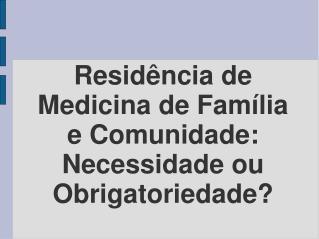 Residência de Medicina de Família e Comunidade:  Necessidade ou Obrigatoriedade?