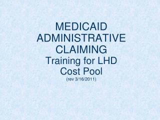 MEDICAID ADMINISTRATIVE CLAIMING Training for LHD Cost Pool  (rev 3/16/2011)