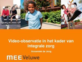 Video-observatie in het kader van integrale zorg  Annemiek de Jong