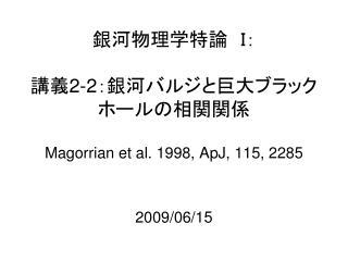 銀河物理学特論 I: 講義 2-2 :銀河バルジと巨大ブラックホールの相関関係 Magorrian et al. 1998, ApJ, 115, 2285