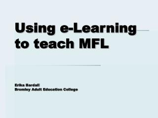 Using e-Learning to teach MFL Erika Bardall Bromley Adult Education College