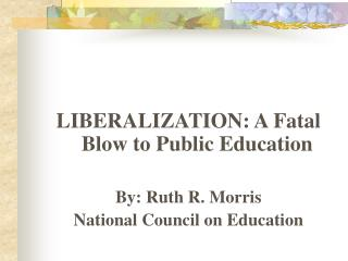 LIBERALIZATION: A Fatal Blow to Public Education By: Ruth R. Morris National Council on Education