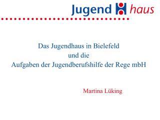 Das Jugendhaus in Bielefeld und die  Aufgaben der Jugendberufshilfe der Rege mbH Martina Lüking