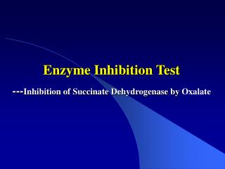 Enzyme Inhibition Test  --- Inhibition of Succinate Dehydrogenase by  Oxalate