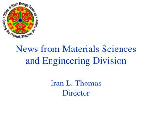 News from Materials Sciences and Engineering Division Iran L. Thomas Director