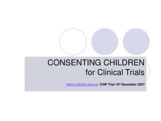 CONSENTING CHILDREN             for Clinical Trials Helen.hillrlc.nhs.uk  CHIP Trial 10th December 2007