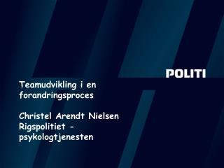 Teamudvikling i en forandringsproces Christel Arendt Nielsen Rigspolitiet - psykologtjenesten