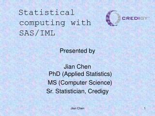 Presented by   Jian Chen PhD (Applied Statistics)     MS (Computer Science)