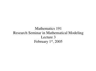 Mathematics 191 Research Seminar in Mathematical Modeling  Lecture 3 February 1 st , 2005