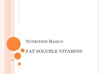 Nutrition Basics FAT SOLUBLE VITAMINS