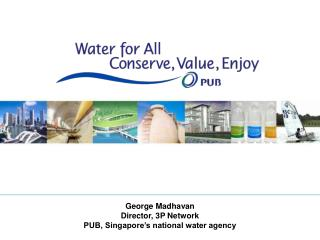 George Madhavan Director, 3P Network PUB, Singapore's national water agency