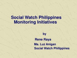 Social Watch Philippines Monitoring Initiatives  by Rene Raya Ma. Luz Anigan