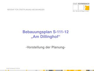 """Bebauungsplan S-111-12  """"Am  Dillinghof """" -Vorstellung der Planung-"""