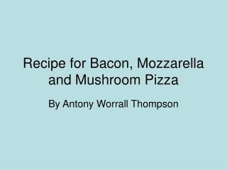 Recipe for Bacon, Mozzarella and Mushroom Pizza