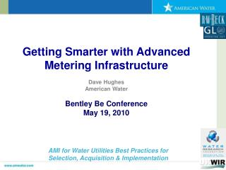 Getting Smarter with Advanced Metering Infrastructure Dave Hughes American Water