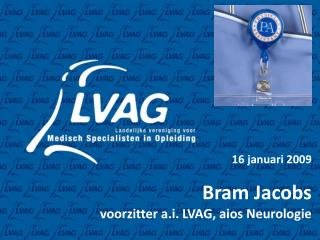 16 januari 2009 Bram Jacobs                 voorzitter a.i. LVAG, aios Neurologie