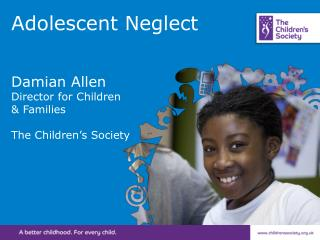 Adolescent Neglect Damian Allen Director for Children  & Families The Children's Society