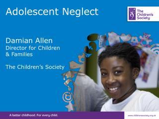 Adolescent Neglect Damian Allen Director for Children  & Families The Children's Society