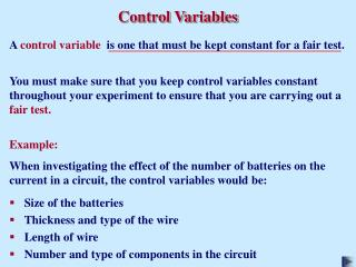 A  control variable   is one that must be kept constant for a fair test.