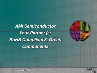 AMI Semiconductor  Your Partner  for  RoHS Compliant  &  Green Components