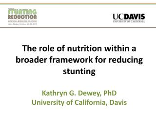 The role of nutrition within a broader framework for reducing stunting Kathryn G. Dewey, PhD