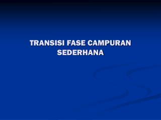 TRANSISI FASE CAMPURAN SEDERHANA