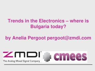 Trends in the Electronics – where is Bulgaria today? by Anelia Pergoot pergoot@zmdi