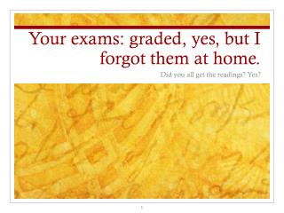 Your exams: graded, yes, but I forgot them at home.