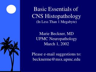 Basic Essentials of  CNS Histopathology (In Less Than 1 Megabyte) Marie Beckner, MD