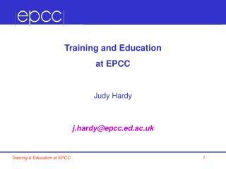 Training and Education at EPCC Judy Hardy j.hardy@epcc.ed.ac.uk