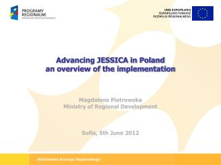 Advancing JESSICA in Poland  an overview of the implementation Magdalena Piotrowska