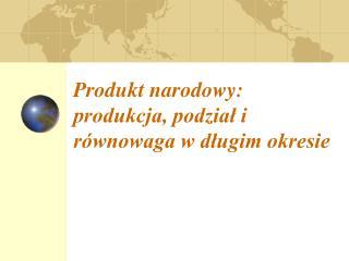 Produkt narodowy: produkcja, podzia? i r�wnowaga w d?ugim okresie