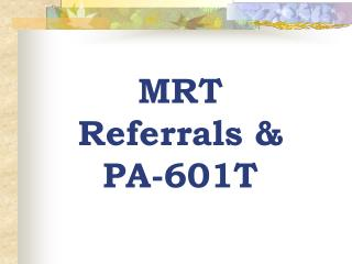 MRT Referrals & PA-601T