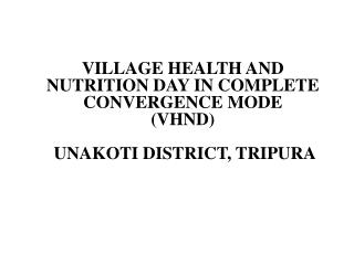 VILLAGE HEALTH AND NUTRITION DAY IN COMPLETE CONVERGENCE MODE (VHND)  UNAKOTI DISTRICT, TRIPURA