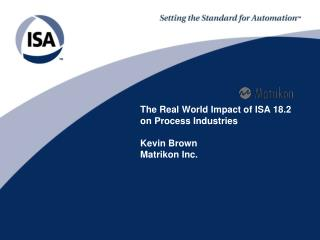 The Real World Impact of ISA 18.2 on Process Industries Kevin Brown Matrikon Inc.