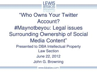 Presented to DBA Intellectual Property Law Section June 22, 2012 John G. Browning