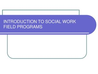 INTRODUCTION TO SOCIAL WORK FIELD PROGRAMS