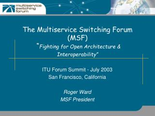 "The Multiservice Switching Forum (MSF)  "" Fighting for Open Architecture & Interoperability"""