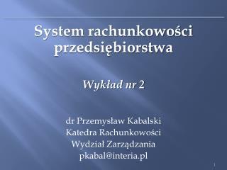System rachunkowości przedsiębiorstwa Wykład nr 2 d r Przemysław Kabalski Katedra Rachunkowości