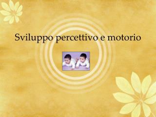 Sviluppo percettivo e motorio